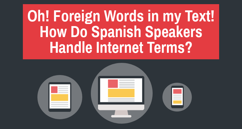 Oh! Foreign Words in my Text! How Do Spanish Speakers Handle Internet Terms?