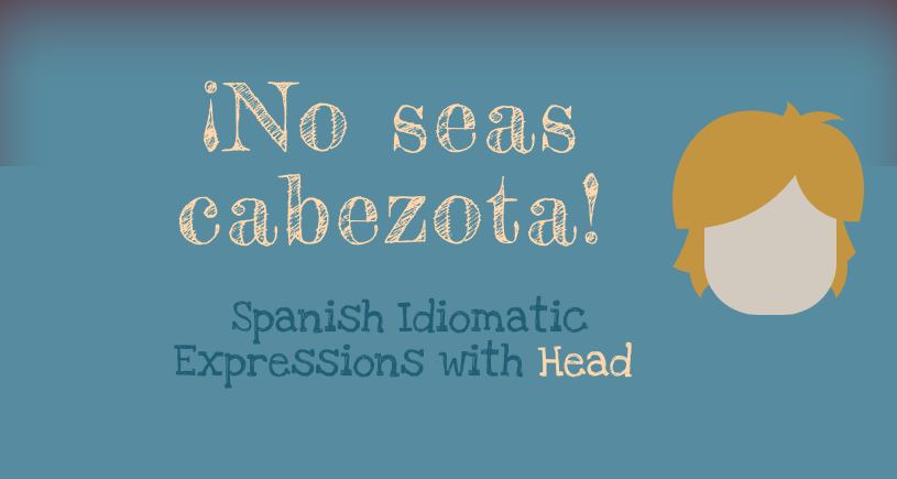 No seas cabezota. Spanish Idiomatic Expressions with Head