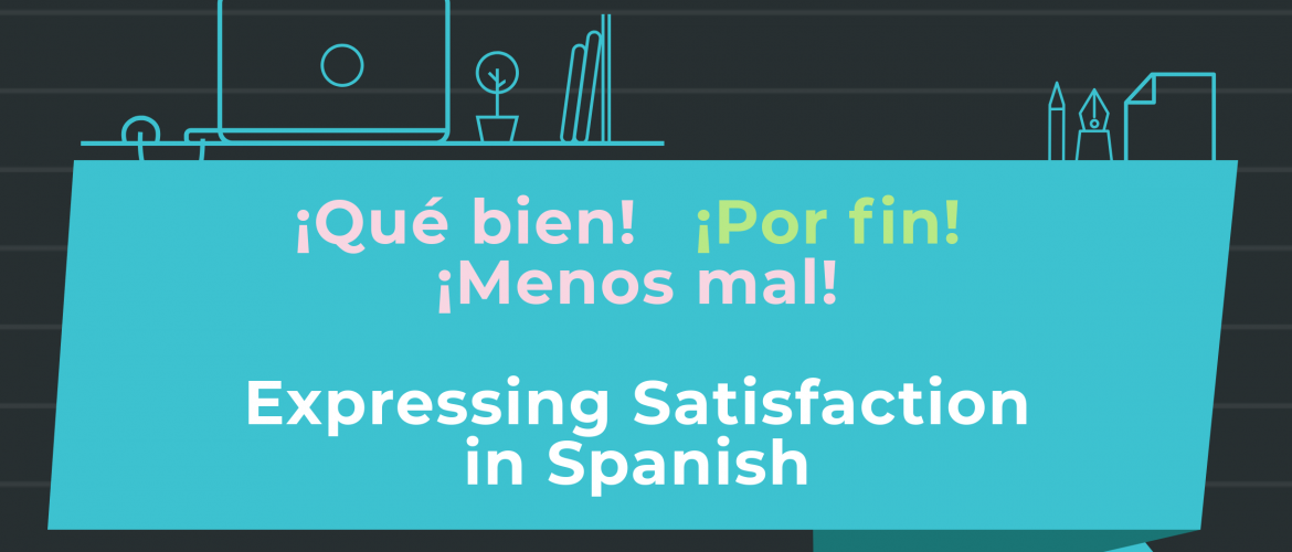 ¡Qué bien! ¡Por fin! ¡Menos mal! Expressing Satisfaction in Spanish
